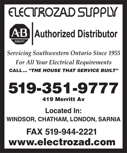 Electrozad Supply Company Limited (519-351-9777) - Annonce illustrée======= - Located In: WINDSOR, CHATHAM, LONDON, SARNIA FAX 519-944-2221 Authorized Distributor Servicing Southwestern Ontario Since 1955 For All Your Electrical Requirements CALL ... THE HOUSE THAT SERVICE BUILT 519-351-9777 419 Merritt Av www.electrozad.com