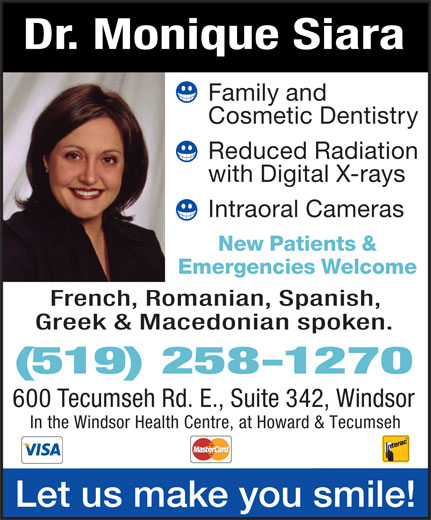 Siara Monique A Dr (519-258-1270) - Display Ad - Familyand CosmeticDentistry ReducedRadiation withDigitalX-rays IntraoralCameras New Patients& Emergencies Welcome French,Romanian,Spanish, Greek & Macedonianspoken. (519) 258-1270 600TecumsehRd.E.,Suite342,Windsor In the Windsor Health Centre, at Howard & Tecumseh Letusmakeyousmile! Dr. MoniqueSiara
