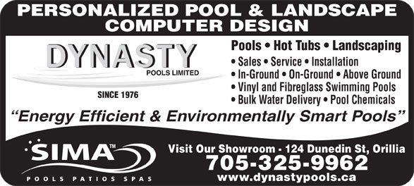 Dynasty Pools Limited (705-325-9962) - Display Ad - Energy Efficient & Environmentally Smart Pools Visit Our Showroom - 124 Dunedin St, Orillia 705-325-9962 www.dynastypools.ca PERSONALIZED POOL & LANDSCAPE COMPUTER DESIGN Pools   Hot Tubs   Landscaping Sales   Service   Installation In-Ground   On-Ground   Above Ground Vinyl and Fibreglass Swimming Pools SINCE 1976 Bulk Water Delivery   Pool Chemicals