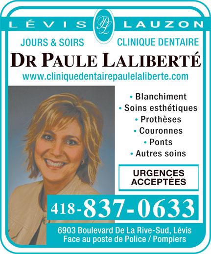 Clinique Dentaire Paule Laliberté Dr (418-837-0633) - Display Ad - L A U Z O N JOURS & SOIRS DR PAULE LALIBERTÉ www.cliniquedentairepaulelaliberte.com Blanchiment Soins esthétiques Prothèses Couronnes Ponts Autres soins URGENCES ACCEPTÉES 418- 837-0633 6903 Boulevard De La Rive-Sud, Lévis Face au poste de Police / Pompiers CLINIQUE DENTAIRE