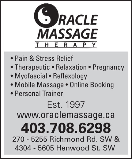 Oracle Massage Therapy (403-708-6298) - Annonce illustrée======= - Pain & Stress Relief Therapeutic   Relaxation   Pregnancy Myofascial   Reflexology Mobile Massage   Online Booking Personal Trainer Est. 1997 www.oraclemassage.ca 403.708.6298 270 - 5255 Richmond Rd. SW & 4304 - 5605 Henwood St. SW
