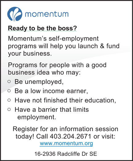 Momentum (403-204-2671) - Display Ad - Ready to be the boss? Momentum's self-employment programs will help you launch & fund your business. Programs for people with a good business idea who may: o Be unemployed, o Be a low income earner, o Have not finished their education, o Have a barrier that limits employment. Register for an information session today! Call 403.204.2671 or visit: www.momentum.org 16-2936 Radcliffe Dr SE