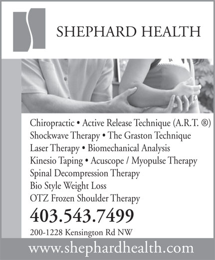 Shephard Health (403-543-7499) - Display Ad - SHEPHARD HEALTH Chiropractic   Active Release Technique (A.R.T.  ) Shockwave Therapy   The Graston Technique Laser Therapy   Biomechanical Analysis Kinesio Taping   Acuscope / Myopulse Therapy Spinal Decompression Therapy Bio Style Weight Loss OTZ Frozen Shoulder Therapy 403.543.7499 200-1228 Kensington Rd NW www.shephardhealth.com