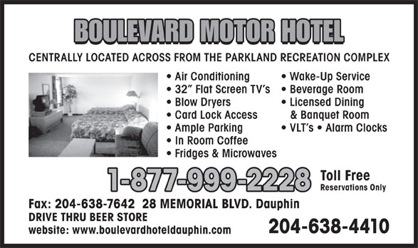 Boulevard Motor Hotel (204-638-4410) - Annonce illustrée======= - BOULEVARD MOTOR HOTEL CENTRALLY LOCATED ACROSS FROM THE PARKLAND RECREATION COMPLEX Air Conditioning Wake-Up Service 32  Flat Screen TV s Beverage Room Blow Dryers Licensed Dining Card Lock Access & Banquet Room Ample Parking VLT s   Alarm Clocks In Room Coffee Fridges & Microwaves Toll Free Reservations Only 1-877-999-2228 Fax: 204-638-7642  28 MEMORIAL BLVD. Dauphin DRIVE THRU BEER STORE 204-638-4410 website: www.boulevardhoteldauphin.com