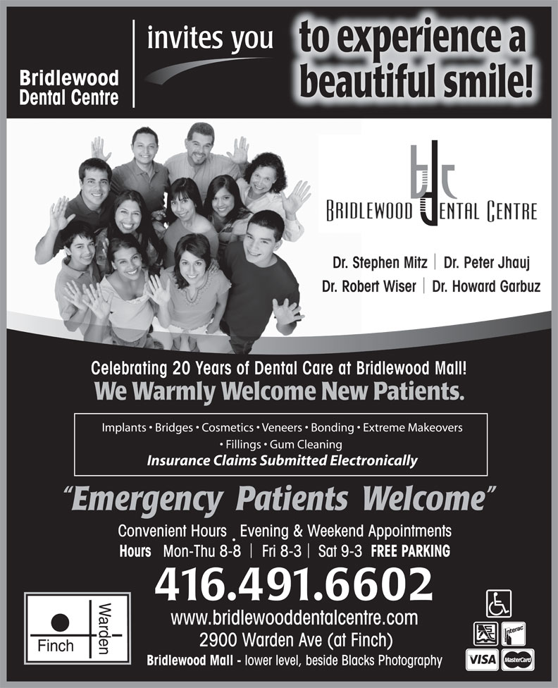 Bridlewood Dental Centre (416-491-6602) - Annonce illustrée======= - invites you to experience a Bridlewood beautiful smile! Dental Centre Dr. Stephen Mitz    Dr. Peter Jhauj Dr. Robert Wiser    Dr. Howard Garbuz Celebrating 20 Years of Dental Care at Bridlewood Mall! We Warmly Welcome New Patients. Implants   Bridges   Cosmetics   Veneers   Bonding   Extreme Makeovers Fillings   Gum Cleaning Insurance Claims Submitted Electronically Emergency  Patients  Welcome Convenient Hours   Evening & Weekend Appointments FREE PARKINGHours Mon-Thu 8-8     Fri 8-3    Sat 9-3 416.491.6602 Warden www.bridlewooddentalcentre.com 2900 Warden Ave (at Finch) Finch Bridlewood Mall - lower level, beside Blacks Photography