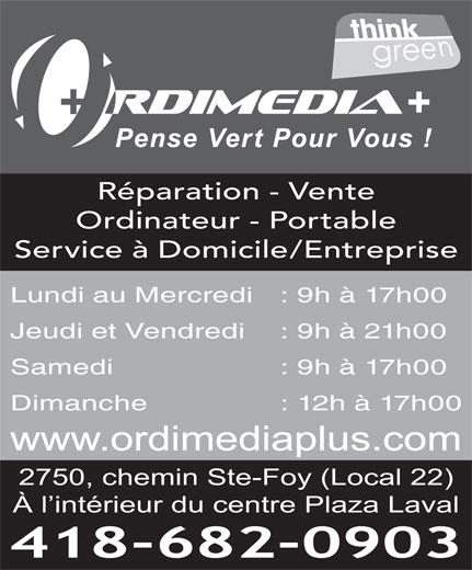 Ordimedia Plus (418-682-0903) - Annonce illustrée======= - Réparation - Vente Ordinateur - Portable Service à Domicile/Entreprise Jeudi et Vendredi : 9h à 21h00 Samedi  : 9h à 17h00 Dimanche  : 12h à 17h00 www.ordimediaplus.com 2750, chemin Ste-Foy (Local 22) À l intérieur du centre Plaza Laval 418-682-0903 Lundi au Mercredi : 9h à 17h00