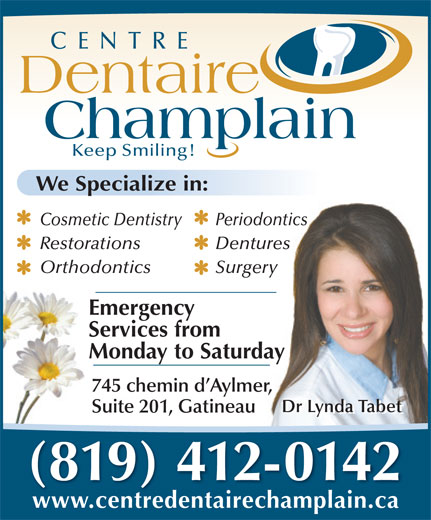 Centre Dentaire Champlain (819-682-1682) - Annonce illustrée======= - www.centredentairechamplain.ca Dentaire Champlain Keep Smiling! We Specialize in: Cosmetic Dentistry Periodontics CENTRE Restorations Dentures Orthodontics Surgery Emergency Services from Monday to Saturday 745 chemin d Aylmer, Dr Lynda Tabet Suite 201, Gatineau Dr Lynda Tabet (819) 412-0142