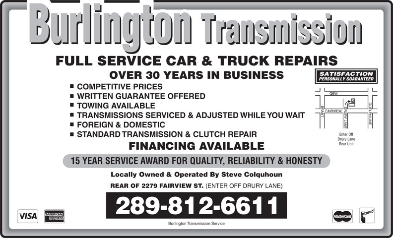 Burlington Transmission & Auto Services (905-634-1871) - Annonce illustrée======= - 15 YEAR SERVICE AWARD FOR QUALITY, RELIABILITY & HONESTY Locally Owned & Operated By Steve Colquhoun REAR OF 2279 FAIRVIEW ST. (ENTER OFF DRURY LANE) 289-812-6611 Burlington Transmission Service FULL SERVICE CAR & TRUCK REPAIRS OVER 30 YEARS IN BUSINESS COMPETITIVE PRICES WRITTEN GUARANTEE OFFERED TOWING AVAILABLE TRANSMISSIONS SERVICED & ADJUSTED WHILE YOU WAIT FOREIGN & DOMESTIC Enter Off STANDARD TRANSMISSION & CLUTCH REPAIR Drury Lane Rear Unit FINANCING AVAILABLE 15 YEAR SERVICE AWARD FOR QUALITY, RELIABILITY & HONESTY Locally Owned & Operated By Steve Colquhoun REAR OF 2279 FAIRVIEW ST. (ENTER OFF DRURY LANE) 289-812-6611 Burlington Transmission Service FULL SERVICE CAR & TRUCK REPAIRS OVER 30 YEARS IN BUSINESS COMPETITIVE PRICES WRITTEN GUARANTEE OFFERED TOWING AVAILABLE TRANSMISSIONS SERVICED & ADJUSTED WHILE YOU WAIT FOREIGN & DOMESTIC Enter Off STANDARD TRANSMISSION & CLUTCH REPAIR Drury Lane Rear Unit FINANCING AVAILABLE