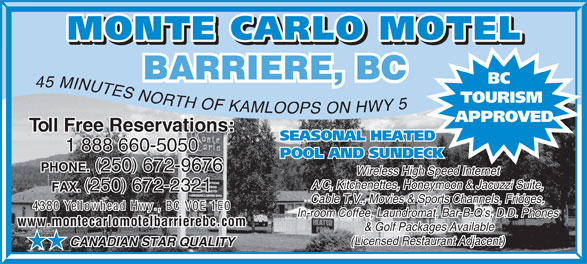 Monte Carlo Motel (250-672-9676) - Annonce illustrée======= - BARRIERE, BC BC 45 MINUTES NORTH OF KAMLOOP TOURISM ON HWY 5 S APPROVED Toll Free Reservations:Toll Free Reservations: SEASONAL HEATED 1 888 660-50501 888 660-5050 POOL AND SUNDECK ( )( ) PHONE. 250 672-9676 PHONE. 250 672-9676 Wireless High Speed InternetWireless High Speed Internet A/C, Kitchenettes, Honeymoon & Jacuzzi Suite,A/C, Kitchenettes, Honeymoon & Jacuzzi Suite, ( )( ) FAX. 250 672-2321 FAX. 250 672-2321 Cable T.V., Movies & Sports Channels, Fridges,Cable T.V., Movies & Sports Channels, Fridges, 4380 Yellowhead Hwy., BC V0E 1E0 In-room Coffee, Laundromat, Bar-B-Q s, D.D. Phones www.montecarlomotelbarrierebc.comwww.montecarlomotelbarrierebc.com & Golf Packages Available (Licensed Restaurant Adjacent) CANADIAN STAR QUALITY HH  BARRIERE, BC BC 45 MINUTES NORTH OF KAMLOOP TOURISM ON HWY 5 S APPROVED Toll Free Reservations:Toll Free Reservations: SEASONAL HEATED 1 888 660-50501 888 660-5050 POOL AND SUNDECK ( )( ) PHONE. 250 672-9676 PHONE. 250 672-9676 Wireless High Speed InternetWireless High Speed Internet A/C, Kitchenettes, Honeymoon & Jacuzzi Suite,A/C, Kitchenettes, Honeymoon & Jacuzzi Suite, ( )( ) FAX. 250 672-2321 FAX. 250 672-2321 Cable T.V., Movies & Sports Channels, Fridges,Cable T.V., Movies & Sports Channels, Fridges, 4380 Yellowhead Hwy., BC V0E 1E0 In-room Coffee, Laundromat, Bar-B-Q s, D.D. Phones www.montecarlomotelbarrierebc.comwww.montecarlomotelbarrierebc.com & Golf Packages Available (Licensed Restaurant Adjacent) CANADIAN STAR QUALITY HH