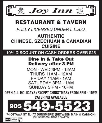 Joy Inn Restaurant & Tavern (905-549-5523) - Display Ad - RESTAURANT & TAVERN FULLY LICENSED UNDER L.L.B.O. AUTHENTIC CHINESE, SZECHUAN & CANADIAN CUISINE 10% DISCOUNT ON CASH ORDERS OVER $25 Dine In & Take Out Delivery after 3 PM MON - WED 3PM - 12AM THURS 11AM - 12AM FRIDAY 11AM - 1AM SATURDAY 3PM - 1AM SUNDAY 3 PM - 10PM OPEN ALL HOLIDAYS (EXCEPT CHRISTMAS) FROM 3PM - 10PM CATERING AVAILABLE 905 549-5523 74 OTTAWA ST. N. (AT DUNSMERE) (BETWEEN MAIN & CANNON) JOY INN RESTAURANT & TAVERN RESTAURANT & TAVERN FULLY LICENSED UNDER L.L.B.O. AUTHENTIC CHINESE, SZECHUAN & CANADIAN CUISINE 10% DISCOUNT ON CASH ORDERS OVER $25 Dine In & Take Out Delivery after 3 PM MON - WED 3PM - 12AM THURS 11AM - 12AM FRIDAY 11AM - 1AM SATURDAY 3PM - 1AM SUNDAY 3 PM - 10PM OPEN ALL HOLIDAYS (EXCEPT CHRISTMAS) FROM 3PM - 10PM CATERING AVAILABLE 905 549-5523 74 OTTAWA ST. N. (AT DUNSMERE) (BETWEEN MAIN & CANNON) JOY INN RESTAURANT & TAVERN