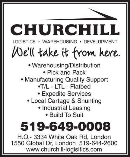 Churchill Logistics (519-649-0008) - Annonce illustrée======= - Warehousing/Distribution Pick and Pack Manufacturing Quality Support T/L - LTL - Flatbed Expedite Services Local Cartage & Shunting Industrial Leasing Build To Suit 519-649-0008 H.O.- 3334 White Oak Rd, London 1550 Global Dr, London  519-644-2600 www.churchill-logisitics.com Warehousing/Distribution Pick and Pack Manufacturing Quality Support T/L - LTL - Flatbed Expedite Services Local Cartage & Shunting Industrial Leasing Build To Suit 519-649-0008 H.O.- 3334 White Oak Rd, London 1550 Global Dr, London  519-644-2600 www.churchill-logisitics.com