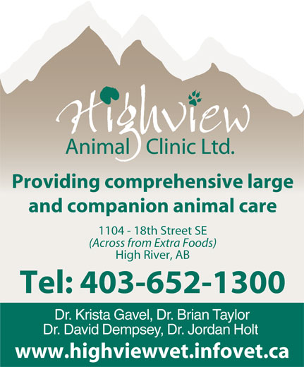 Highview Animal Clinic Ltd (403-652-1300) - Display Ad - Providing comprehensive large and companion animal care 1104 - 18th Street SE (Across from Extra Foods) High River, AB Tel: 403-652-1300 Dr. Krista Gavel, Dr. Brian Taylor Dr. David Dempsey, Dr. Jordan Holt www.highviewvet.infovet.ca