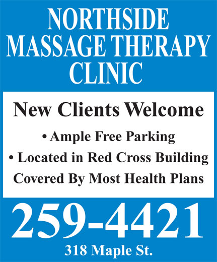 Northside Massage Therapy Clinic (506-458-9829) - Annonce illustrée======= - NORTHSIDE MASSAGE THERAPY CLINIC New Clients Welcome Ample Free Parking Located in Red Cross Building Covered By Most Health Plans 259-4421 318 Maple St.