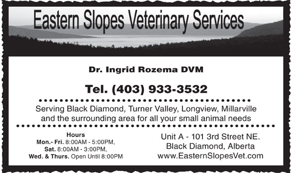 Eastern Slopes Veterinary Services Ltd (403-933-3532) - Display Ad - Dr. Ingrid Rozema DVM Tel. (403) 933-3532 Serving Black Diamond, Turner Valley, Longview, Millarville and the surrounding area for all your small animal needs Hours Unit A - 101 3rd Street NE. Mon.- Fri. 8:00AM - 5:00PM, Black Diamond, Alberta Sat. 8:00AM - 3:00PM, www.EasternSlopesVet.com Wed. & Thurs. Open Until 8:00PM
