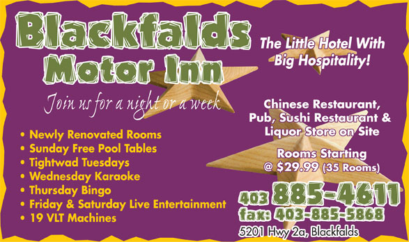 Blackfalds Motor Inn (403-885-4611) - Annonce illustrée======= - The Little Hotel WithThe Little Hotel With Big Hospitality!Big Hospitality! Motor InnMotor Inn Chinese Restaurant,Chinese Restaurant, Join us for a night or a week Pub, Sushi Restaurant & Pub, Sushi Restaurant & Liquor Store on SiteLiquor Store on Site Newly Renovated Rooms Sunday Free Pool Tables Rooms StartingRooms Starting Tightwad Tuesdays @ $29.99 (35 Rooms)@ $29.99 (35 Rooms) Wednesday Karaoke Thursday Bingo 403 885-4611403 885-4611 Friday & Saturday Live Entertainment fax: 403-885-5868 19 VLT Machines 5201 Hwy 2a, Blackfalds