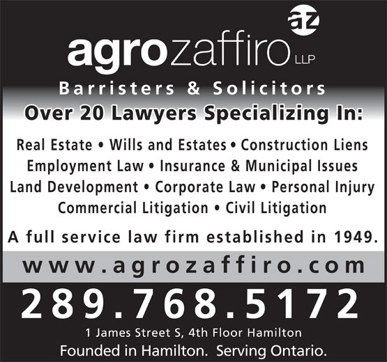 Agro Zaffiro LLP (905-527-6877) - Display Ad - Barristers & Solicitors Over 20 Lawyers Specializing In Real Estate   Wills and Estate s   Construction Lien Employment Law   Insurance & Municipal Issues Land Development   Corporate La w   Personal Injury Commercial Litigation   Civil Litigatio A full service law firm established in 1949. www.agrozaffiro.co 289.768.5172 1 James Street S, 4th Floor Hamilton Founded in Hamilton.  Serving Ontario. Barristers & Solicitors Over 20 Lawyers Specializing In Real Estate   Wills and Estate s   Construction Lien Employment Law   Insurance & Municipal Issues Land Development   Corporate La w   Personal Injury Commercial Litigation   Civil Litigatio A full service law firm established in 1949. www.agrozaffiro.co 289.768.5172 1 James Street S, 4th Floor Hamilton Founded in Hamilton.  Serving Ontario.