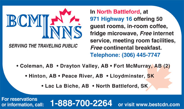 BCMInns (306-445-7747) - Annonce illustrée======= - In North Battleford, at 971 Highway 16 offering 50 guest rooms, in-room coffee, fridge microwave, Free internet service, meeting room facilities, SERVING THE TRAVELING PUBLIC Free continental breakfast. Telephone: (306) 445-7747 Coleman, AB    Drayton Valley, AB   Fort McMurray, AB (2) Hinton, AB   Peace River, AB    Lloydminster, SK Lac La Biche, AB    North Battleford, SK For reservations 1-888-700-2264 or visit www.bestcdn.com or information, call: