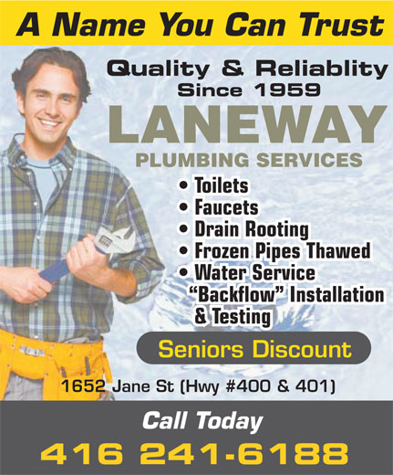 Laneway Plumbing Services (416-241-6188) - Display Ad - Since 1959 LANEWAY PLUMBING SERVICES Toilets Faucets Drain Rooting Frozen Pipes Thawed Water Service Backflow  Installation & Testing Seniors Discount 1652 Jane St (Hwy #400 & 401) Call Today 416 241-6188 A Name You Can Trust Quality & Reliablity A Name You Can Trust Quality & Reliablity Since 1959 LANEWAY PLUMBING SERVICES Toilets Faucets Drain Rooting Frozen Pipes Thawed Water Service Backflow  Installation & Testing Seniors Discount 1652 Jane St (Hwy #400 & 401) Call Today 416 241-6188