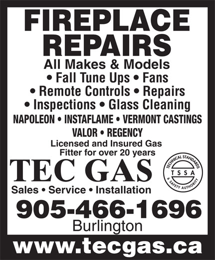 Tec Gas Services (905-466-1696) - Annonce illustrée======= - FIREPLACE REPAIRS All Makes & Models Fall Tune Ups   Fans Remote Controls   Repairs Inspections   Glass Cleaning NAPOLEON   INSTAFLAME   VERMONT CASTINGS VALOR   REGENCY Licensed and Insured Gas Fitter for over 20 years TEC GAS Sales   Service   Installation 905-466-1696 Burlington www.tecgas.ca