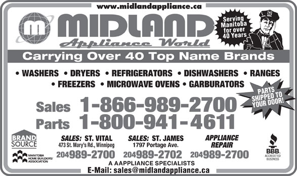 Midland Appliance World Ltd (204-989-2700) - Annonce illustrée======= - www.midlandappliance.ca Serving Manitobafor over 40 Years PARTS Carrying Over 40 Top Name Brands WASHERS    DRYERS    REFRIGERATORS    DISHWASHERS    RANGES FREEZERS    MICROWAVE OVENS   GARBURATORS SHIPPED TOYOUR DOOR! Sales 1-866-989-2700 Parts 1-800-941-4611 APPLIANCE SALES: ST. VITAL SALES: ST. JAMES 473 St. Mary s Rd., Winnipeg1797 Portage Ave. REPAIR 204 204204 989-2700 989-2700989-2702 A AAPPLIANCE SPECIALISTS E-Mail: sales@midlandappliance.ca