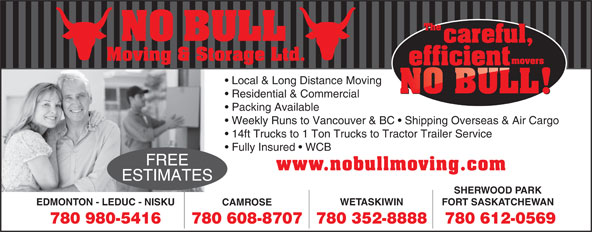 No Bull Moving & Storage (780-980-5416) - Annonce illustrée======= - Residential & Commercial Packing Available Weekly Runs to Vancouver & BC   Shipping Overseas & Air Cargo 14ft Trucks to 1 Ton Trucks to Tractor Trailer Service Fully Insured   WCB FREE www.nobullmoving.com ESTIMATES SHERWOOD PARK FORT SASKATCHEWAN WETASKIWIN EDMONTON - LEDUC - NISKU CAMROSE 780 612-0569780 608-8707780 980-5416 780 352-8888 Local & Long Distance Moving Residential & Commercial Packing Available Weekly Runs to Vancouver & BC   Shipping Overseas & Air Cargo 14ft Trucks to 1 Ton Trucks to Tractor Trailer Service Fully Insured   WCB FREE www.nobullmoving.com ESTIMATES SHERWOOD PARK Local & Long Distance Moving FORT SASKATCHEWAN WETASKIWIN EDMONTON - LEDUC - NISKU CAMROSE 780 612-0569780 608-8707780 980-5416 780 352-8888 Moving & Storage Ltd. NO BULL NO BULL Moving & Storage Ltd.