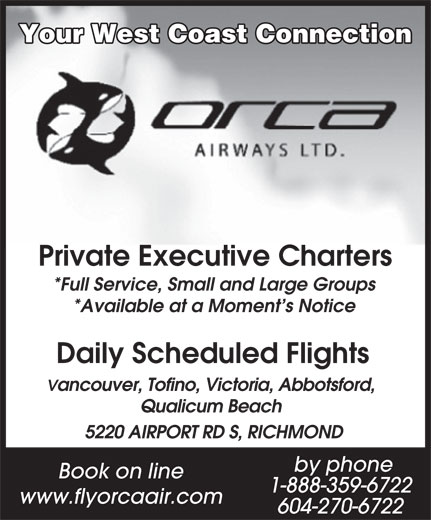Orca Airways Ltd (604-270-6722) - Annonce illustrée======= - Vancouver, Tofino, Victoria, Abbotsford, Qualicum Beach 5220 AIRPORT RD S, RICHMOND by phone Book on line 1-888-359-6722 www.flyorcaair.com 604-270-6722 Private Executive Charters *Available at a Moment s Notice Daily Scheduled Flights *Full Service, Small and Large Groups Your West Coast Connection