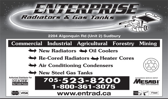 Enterprise Radiators & Gas Tanks (705-523-8200) - Display Ad - 2204 Algonquin Rd (Unit 2) Sudbury Commercial   Industrial   Agricultural   Forestry   Mining New Radiators       Oil Coolers Re-Cored Radiators      Heater Cores Air Conditioning Condensers New Steel Gas Tanks AUTHORIZED SERVICE DEPOT 705- 523-8200 HEAT EXCHANGERS 1-800-361-3075 Fleet www.entrad.ca