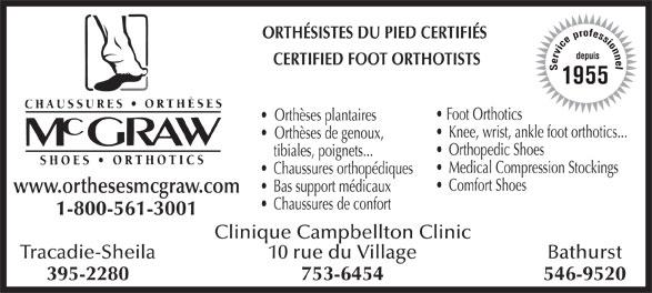 Chaussures Orthèses McGraw (506-753-6454) - Annonce illustrée======= - 1955 Foot Orthotics Orthèses plantaires Knee, wrist, ankle foot orthotics... Orthèses de genoux, Orthopedic Shoes tibiales, poignets... Medical Compression Stockings Chaussures orthopédiques Comfort Shoes Bas support médicaux www.orthesesmcgraw.com Chaussures de confort 1-800-561-3001 Clinique Campbellton Clinic Tracadie-SheilaBathurst10 rue du Village 395-2280546-9520753-6454 ORTHÉSISTES DU PIED CERTIFIÉS depuis CERTIFIED FOOT ORTHOTISTS