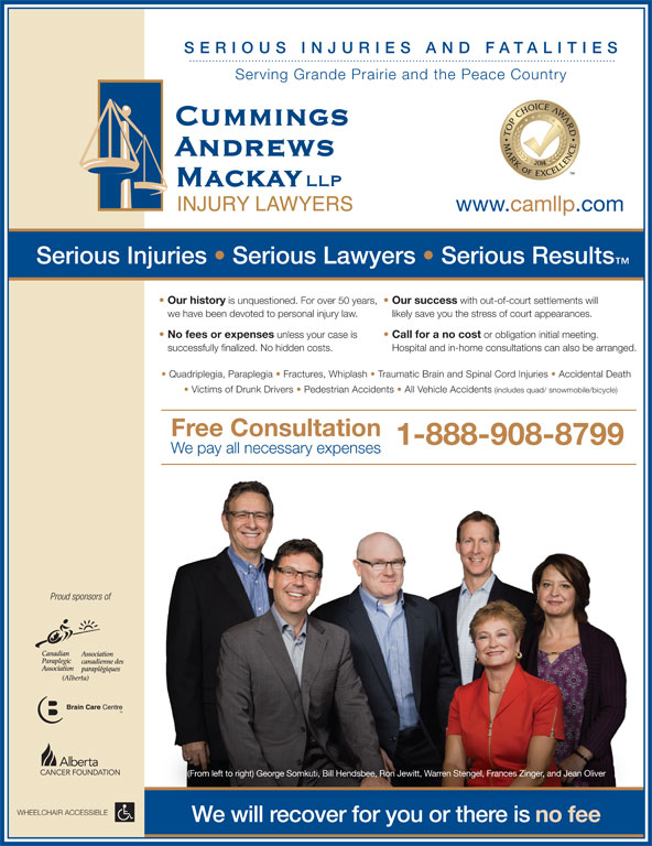 Cummings Andrews Mackay LLP (1-844-265-5100) - Display Ad - we have been devoted to personal injury law. likely save you the stress of court appearances. No fees or expenses unless your case is Call for a no cost or obligation initial meeting. successfully finalized. No hidden costs. Hospital and in-home consultations can also be arranged. Quadriplegia, Paraplegia   Fractures, Whiplash   Traumatic Brain and Spinal Cord Injuries   Accidental Death with out-of-court settlements will SERIO US I NJU RIES AND FATALIT IES Serving Grande Prairie and the Peace Country www.camllp.com Serious Injuries   Serious Lawyers   Serious Results Our history is unquestioned. For over 50 years, Our success Victims of Drunk Drivers   Pedestrian Accidents   All Vehicle Accidents (includes quad/ snowmobile/bicycle) Free Consultation 1-888-908-8799 We pay all necessary expenses Proud sponsors of (From left to right) George Somkuti, Bill Hendsbee, Ron Jewitt, Warren Stengel, Frances Zinger, and Jean Oliver WHEELCHAIR ACCESSIBLE We will recover for you or there is no fee