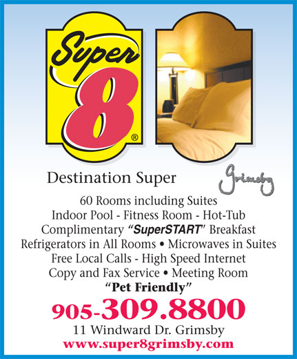 Super 8 (905-309-8800) - Annonce illustrée======= - Destination Super 60 Rooms including Suites Indoor Pool - Fitness Room - Hot-Tub Complimentary  SuperSTART  Breakfast Refrigerators in All Rooms   Microwaves in Suites Free Local Calls - High Speed Internet Copy and Fax Service   Meeting Room Pet Friendly 905-309.8800 11 Windward Dr. Grimsby www.super8grimsby.com
