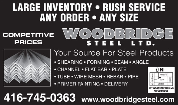 Woodbridge Steel Ltd (416-745-0363) - Annonce illustrée======= - LARGE INVENTORY   RUSH SERVICE ANY ORDER   ANY SIZE COMPETITIVE PRICES Your Source For Steel Products SHEARING   FORMING   BEAM   ANGLE CHANNEL   FLAT BAR   PLATE TUBE   WIRE MESH   REBAR   PIPE PRIMER PAINTING   DELIVERY www.woodbridgesteel.com  LARGE INVENTORY   RUSH SERVICE ANY ORDER   ANY SIZE COMPETITIVE PRICES Your Source For Steel Products SHEARING   FORMING   BEAM   ANGLE CHANNEL   FLAT BAR   PLATE TUBE   WIRE MESH   REBAR   PIPE PRIMER PAINTING   DELIVERY www.woodbridgesteel.com  LARGE INVENTORY   RUSH SERVICE ANY ORDER   ANY SIZE COMPETITIVE PRICES Your Source For Steel Products SHEARING   FORMING   BEAM   ANGLE CHANNEL   FLAT BAR   PLATE TUBE   WIRE MESH   REBAR   PIPE PRIMER PAINTING   DELIVERY www.woodbridgesteel.com  LARGE INVENTORY   RUSH SERVICE ANY ORDER   ANY SIZE COMPETITIVE PRICES Your Source For Steel Products SHEARING   FORMING   BEAM   ANGLE CHANNEL   FLAT BAR   PLATE TUBE   WIRE MESH   REBAR   PIPE PRIMER PAINTING   DELIVERY www.woodbridgesteel.com  LARGE INVENTORY   RUSH SERVICE ANY ORDER   ANY SIZE COMPETITIVE PRICES Your Source For Steel Products SHEARING   FORMING   BEAM   ANGLE CHANNEL   FLAT BAR   PLATE TUBE   WIRE MESH   REBAR   PIPE PRIMER PAINTING   DELIVERY www.woodbridgesteel.com  LARGE INVENTORY   RUSH SERVICE ANY ORDER   ANY SIZE COMPETITIVE PRICES Your Source For Steel Products SHEARING   FORMING   BEAM   ANGLE CHANNEL   FLAT BAR   PLATE TUBE   WIRE MESH   REBAR   PIPE PRIMER PAINTING   DELIVERY www.woodbridgesteel.com