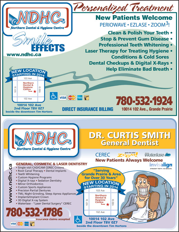 Northern Dental Hygiene Team (780-532-1924) - Display Ad - PERIOWAVE   EZLASE   ZOOM Clean & Polish Your Teeth Stop & Prevent Gum Disease Professional Teeth Whitening Laser Therapy for Treating Hygiene www.ndhc.ca Conditions & Cold Sores Dental Checkups & Digital X-Rays Help Eliminate Bad Breath STARTING IN 2014 NEW LOCATIO 103 Ave Northern Dental & Hygiene Centre 101 St 100 St102 A ve 780-532-1924 10014 102 Ave 2nd Floor T8V 0Z7 10014 102 Ave., Grande Prairie DIRECT INSURANCE BILLING beside the downtown Tim Hortons DR. CURTIS SMITH General Dentist CEREC New Patients Always Welcome GENERAL, COSMETIC & LASER DENTISTRY Single visit CAD/CAM CEREC Crowns Serving Root Canal Therapy   Dental Implants Teeth Whitening Grande Prairie & Area Custom Hygiene Programs for Over 30 Years Digital X-rays   Sedation Dentistry Minor Orthodontics Custom Sports Appliances STARTING IN 2014 NEW LOCATION Precision Partial Dentures TMJ, Night Grinding, Sleep Apnea Appliances Northern Implants/Implant Crown Dental & Hygiene 3D Digital X-ray System Centre www.ndhc.ca Waterlase -  Laser Dental Surgery  CEREC 101 St 100 St102 Av 780-532-1786 10014 102 Ave Insurance claims accepted 2nd Floor T8V 0Z7 beside the downtown Tim Hortons 103 Ave Personalized Treatment New Patients Welcome