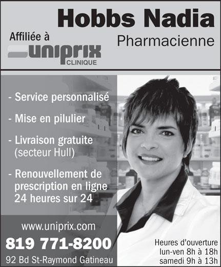 Uniprix Clinique Nadia Hobbs (Pharmacie affiliée) (819-771-8200) - Annonce illustrée======= - Affiliée à Pharmacienne CLINIQUE - Service personnalisé - Mise en pilulier - Livraison gratuite (secteur Hull) - Renouvellement de prescription en ligne 24 heures sur 24 www.uniprix.com Heures d'ouverture 819 771-8200 lun-ven 8h à 18h Hobbs Nadia 92 Bd St-Raymond Gatineau samedi 9h à 13h Hobbs Nadia Affiliée à Pharmacienne CLINIQUE samedi 9h à 13h - Service personnalisé - Mise en pilulier - Livraison gratuite (secteur Hull) - Renouvellement de prescription en ligne 24 heures sur 24 www.uniprix.com Heures d'ouverture 819 771-8200 lun-ven 8h à 18h 92 Bd St-Raymond Gatineau