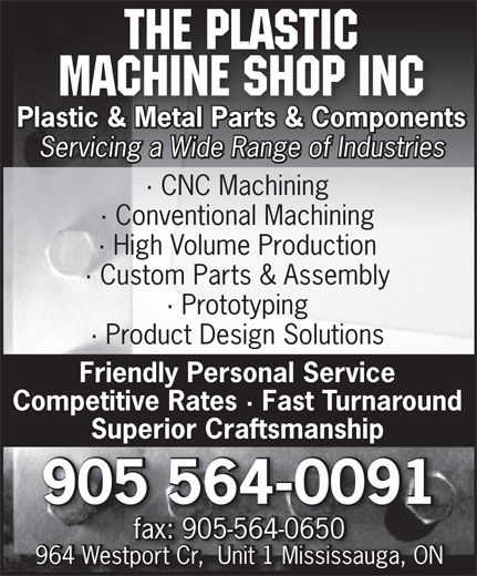 The Plastic Machine Shop Inc (905-564-0091) - Annonce illustrée======= - The Plastic Machine Shop Inc Plastic & Metal Parts & Components Servicing a Wide Range of Industries · Conventional Machining · High Volume Production · Custom Parts & Assembly · Prototyping · Product Design Solutions Friendly Personal Service Competitive Rates · Fast Turnaround Superior Craftsmanship 905 564-0091 fax: 905-564-0650fax: 905-564-0650 964 Westport Cr,  Unit 1 Mississauga, ON · CNC Machining