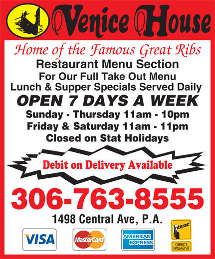 Venice House (306-763-8555) - Annonce illustrée======= - Home of the Famous Great Ribs Restaurant Menu Section For Our Full Take Out Menu Lunch & Supper Specials Served Daily OPEN 7 DAYS A WEEK Sunday - Thursday 11am - 10pm Friday & Saturday 11am - 11pm Closed on Stat Holidays Debit on Delivery Available 306-763-8555 1498 Central Ave, P.A.