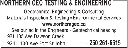 Northern Geo Testing & Engineering Ltd (250-261-6615) - Annonce illustrée======= - Geotechnical Engineering & Consulting Materials Inspection & Testing • Environmental Services www.northerngeo.ca See our ad in the Engineers - Geotechnical heading 921 105 Ave Dawson Creek  Geotechnical Engineering & Consulting Materials Inspection & Testing • Environmental Services www.northerngeo.ca See our ad in the Engineers - Geotechnical heading 921 105 Ave Dawson Creek  Geotechnical Engineering & Consulting Materials Inspection & Testing • Environmental Services www.northerngeo.ca See our ad in the Engineers - Geotechnical heading 921 105 Ave Dawson Creek