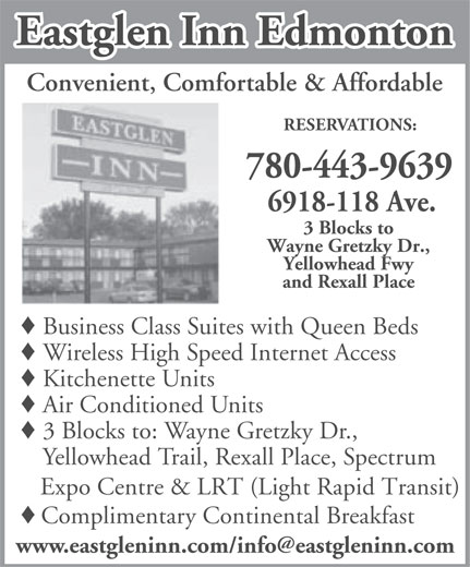 Eastglen Inn (780-471-2610) - Display Ad - Eastglen Inn Edmonton Convenient, Comfortable & Affordable RESERVATIONS: 780-443-9639 6918-118 Ave. 3 Blocks to Wayne Gretzky Dr., Yellowhead Fwy and Rexall Place Business Class Suites with Queen Beds Wireless High Speed Internet Access Kitchenette Units Air Conditioned Units 3 Blocks to: Wayne Gretzky Dr., Yellowhead Trail, Rexall Place, Spectrum Expo Centre & LRT (Light Rapid Transit) Complimentary Continental Breakfast Eastglen Inn Edmonton Convenient, Comfortable & Affordable RESERVATIONS: 780-443-9639 6918-118 Ave. 3 Blocks to Wayne Gretzky Dr., Yellowhead Fwy and Rexall Place Business Class Suites with Queen Beds Wireless High Speed Internet Access Kitchenette Units Air Conditioned Units 3 Blocks to: Wayne Gretzky Dr., Yellowhead Trail, Rexall Place, Spectrum Expo Centre & LRT (Light Rapid Transit) Complimentary Continental Breakfast