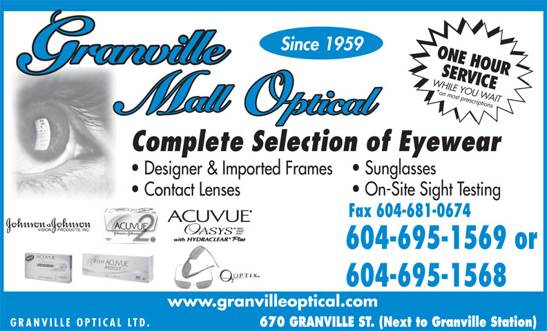Granville Mall Optical (604-683-6419) - Display Ad - Since 1959 ONE HOUR SERVICE WHILE YOU *on most prescriptions WAIT Complete Selection of Eyewear Sunglasses Designer & Imported Frames On-Site Sight Testing Contact Lenses Fax 604-681-0674 604-695-1569 or 604-695-1568 www.granvilleoptical.com GRANVILLE OPTICAL L TD. 670 GRANVILLE ST. (Next to Granville Station)