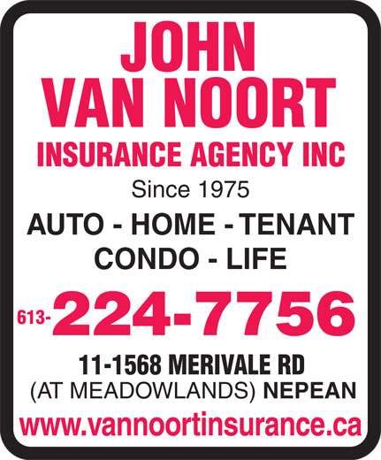 State Farm Insurance (613-224-7756) - Display Ad - JOHN VAN NOORT INSURANCE AGENCY INC Since 1975 AUTO - HOME - TENANT CONDO - LIFE 613- 224-7756 11-1568 MERIVALE RD (AT MEADOWLANDS) NEPEAN www.vannoortinsurance.ca  JOHN VAN NOORT INSURANCE AGENCY INC Since 1975 AUTO - HOME - TENANT CONDO - LIFE 613- 224-7756 11-1568 MERIVALE RD (AT MEADOWLANDS) NEPEAN www.vannoortinsurance.ca  JOHN VAN NOORT INSURANCE AGENCY INC Since 1975 AUTO - HOME - TENANT CONDO - LIFE 613- 224-7756 11-1568 MERIVALE RD (AT MEADOWLANDS) NEPEAN www.vannoortinsurance.ca