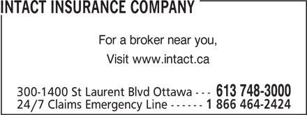 Intact Insurance Company (613-748-3000) - Annonce illustrée======= - 24/7 Claims Emergency Line ------ 1 866 464-2424 INTACT INSURANCE COMPANY For a broker near you, Visit www.intact.ca 300-1400 St Laurent Blvd Ottawa --- 613 748-3000 INTACT INSURANCE COMPANY For a broker near you, Visit www.intact.ca 300-1400 St Laurent Blvd Ottawa --- 613 748-3000 24/7 Claims Emergency Line ------ 1 866 464-2424