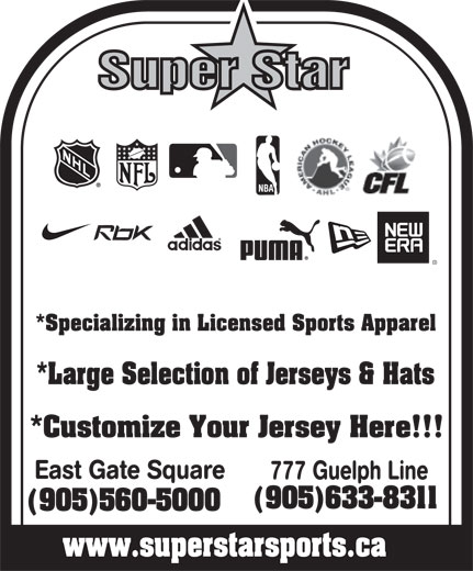 Superstar (905-633-8311) - Annonce illustrée======= - Super Star East Gate Square 777 Guelph Line (905)633-8311 (905)560-5000 www.superstarsports.ca *Specializing in Licensed Sports Apparel *Large Selection of Jerseys & Hats *Customize Your Jersey Here!!! www.superstarsports.ca Super Star *Specializing in Licensed Sports Apparel *Large Selection of Jerseys & Hats *Customize Your Jersey Here!!! East Gate Square 777 Guelph Line (905)633-8311 (905)560-5000