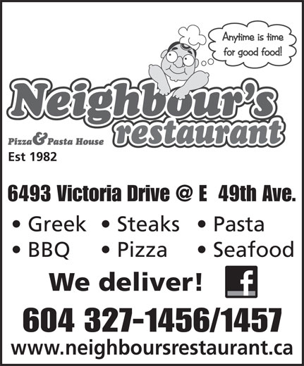 Neighbour's Restaurant & Pizza House (604-327-1456) - Display Ad - Est 1982 Greek  Steaks  Pasta BBQ Pizza Seafood We deliver! 604 327-1456/1457 www.neighboursrestaurant.ca Est 1982 Greek  Steaks  Pasta BBQ Pizza Seafood We deliver! 604 327-1456/1457 www.neighboursrestaurant.ca