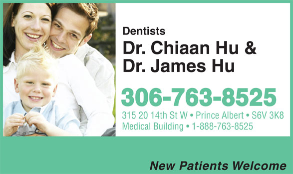 Hu Chiaan & James Drs (306-763-8525) - Display Ad - Dentists Dr. Chiaan Hu & Dr. James Hu 306-763-8525 315 20 14th St W   Prince Albert   S6V 3K8 Medical Building   1-888-763-8525 New Patients Welcome Dentists Dr. Chiaan Hu & Dr. James Hu 306-763-8525 315 20 14th St W   Prince Albert   S6V 3K8 Medical Building   1-888-763-8525 New Patients Welcome