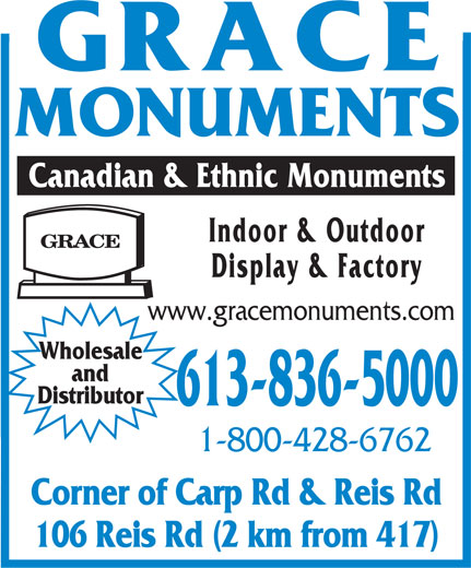 Grace Monuments (613-836-5000) - Display Ad - MONUMENTS Canadian & Ethnic Monuments Indoor & Outdoor Display & Factory www.gracemonuments.com Wholesale and Distributor 613-836-5000 1-800-428-6762 Corner of Carp Rd & Reis Rd 106 Reis Rd (2 km from 417)  MONUMENTS Canadian & Ethnic Monuments Indoor & Outdoor Display & Factory www.gracemonuments.com Wholesale and Distributor 613-836-5000 1-800-428-6762 Corner of Carp Rd & Reis Rd 106 Reis Rd (2 km from 417)  MONUMENTS Canadian & Ethnic Monuments Indoor & Outdoor Display & Factory www.gracemonuments.com Wholesale and Distributor 613-836-5000 1-800-428-6762 Corner of Carp Rd & Reis Rd 106 Reis Rd (2 km from 417)