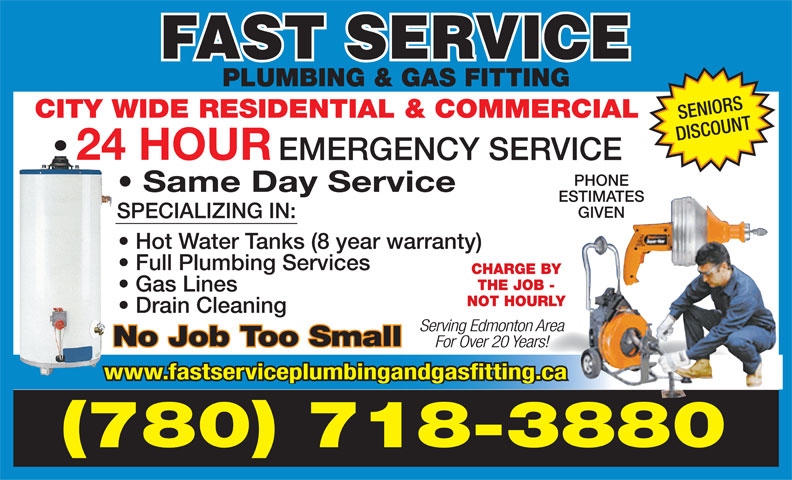Fast Service Plumbing & Gas Fitting (780-718-3880) - Display Ad - PLUMBING & GAS FITTING CITY WIDE RESIDENTIAL & COMMERCIAL SENIORS DISCOUNT 24 HOUR EMERGENCY SERVICE PHONE Same Day Service ESTIMATES GIVEN SPECIALIZING IN: Hot Water Tanks (8 year warranty) Full Plumbing Services CHARGE BY THE JOB - Gas Lines NOT HOURLY Drain Cleaning Serving Edmonton Area No Job Too Small For Over 20 Years! www.fastserviceplumbingandgasfitting.ca (780) 718-3880