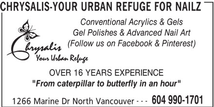 """Chrysalis-Your Urban Refuge For Nailz (604-990-1701) - Annonce illustrée======= - CHRYSALIS-YOUR URBAN REFUGE FOR NAILZ Conventional Acrylics & Gels Gel Polishes & Advanced Nail Art (Follow us on Facebook & Pinterest) OVER 16 YEARS EXPERIENCE """"From caterpillar to butterfly in an hour"""" --- 604 990-1701 1266 Marine Dr North Vancouver CHRYSALIS-YOUR URBAN REFUGE FOR NAILZ Conventional Acrylics & Gels Gel Polishes & Advanced Nail Art (Follow us on Facebook & Pinterest) OVER 16 YEARS EXPERIENCE """"From caterpillar to butterfly in an hour"""" --- 604 990-1701 1266 Marine Dr North Vancouver"""