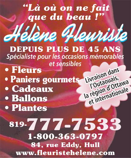 Fleuriste Hélène (819-777-7533) - Annonce illustrée======= - Là où on ne fait que du beau ! Hélène Fleuriste DEPUIS PLUS DE 45 ANS Spécialiste pour les occasions mémorables et sensibles Fleurs Paniers gourmets Livraison dans l Outaouais, Cadeaux la région d Ottawa Ballons et internationale Plantes 819- 777-7533 1-800-363-0797 84, rue Eddy, Hull www.fleuristehelene.com