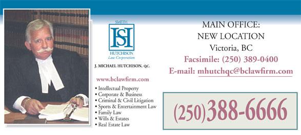 Smith Hutchison Law Corporation (250-388-6666) - Annonce illustrée======= - MAIN OFFICE: NEW LOCATION Victoria, BC Law Corporation Facsimile: (250) 389-0400 J. MICHAEL HUTCHISON, Q.C. www.bclawfirm.com Intellectual Property Corporate & Business Criminal & Civil Litigation Sports & Entertainment Law Family Law (250)388-6666 Wills & Estates Real Estate Law