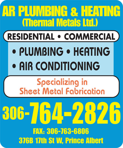 A R Plumbing & Heating (306-764-2826) - Annonce illustrée======= - RESIDENTIAL   COMMERCIAL PLUMBING   HEATING AIR CONDITIONING Specializing in Sheet Metal Fabrication 306- 764-2826 FAX: 306-763-6806 376B 17th St W, Prince Albert AR PLUMBING & HEATING (Thermal Metals Ltd.) RESIDENTIAL   COMMERCIAL PLUMBING   HEATING AIR CONDITIONING Specializing in Sheet Metal Fabrication 306- 764-2826 FAX: 306-763-6806 376B 17th St W, Prince Albert AR PLUMBING & HEATING (Thermal Metals Ltd.)