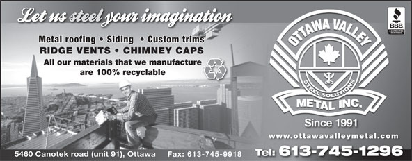 Ottawa Valley Metal Inc (613-745-1296) - Annonce illustrée======= - Metal roofing   Siding    Custom trims RIDGE VENTS   CHIMNEY CAPS All our materials that we manufacture are 100% recyclable Since 1991 www.ottawavalleymetal.com Tel: 613-745-1296 5460 Canotek road (unit 91), Ottawa Fax: 613-745-9918 Metal roofing   Siding    Custom trims RIDGE VENTS   CHIMNEY CAPS All our materials that we manufacture are 100% recyclable Since 1991 www.ottawavalleymetal.com Tel: 613-745-1296 5460 Canotek road (unit 91), Ottawa Fax: 613-745-9918